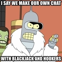bender blackjack and hookers - I say we make our own chat with blackjack and hookers