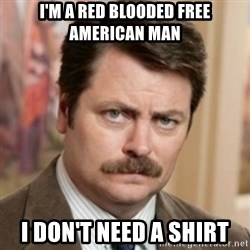history ron swanson - I'm a red blooded free american man i don't need a shirt