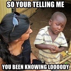 skeptical black kid - So your telling me  You been knowing Loooody