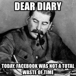 Dear Diary - Dear diary Today, Facebook was not a total waste of time