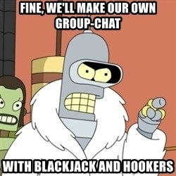 bender blackjack and hookers - Fine, we'll make our own group-chat With blackjack and hookers