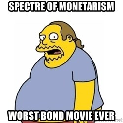 Comic Book Guy Worst Ever - Spectre of monetarism worst bond movie ever
