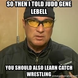 Steven Seagal Mma - So Then I Told Judo Gene Lebell You Should Also Learn Catch Wrestling