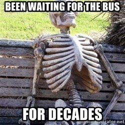 Waiting skeleton meme - Been waiting for the bus For decades