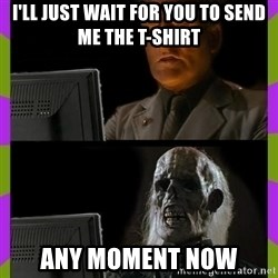 ill just wait here - I'll just wait for you to send me the T-shirt Any moment now