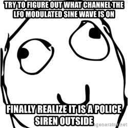 Derp meme - Try to figure out what channel the LFO modulated sine wave is on Finally realize it is a police siren outside