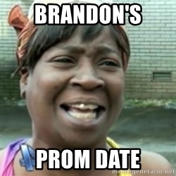 Ain't nobody got time fo dat so - Brandon's  Prom date