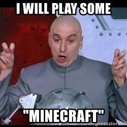 "dr. evil quote - I Will play Some ""minecraft"""