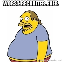Comic Book Guy Worst Ever - worst. recruiter. ever.
