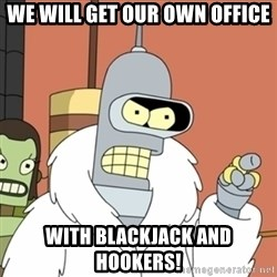 bender blackjack and hookers - WE WILL GET OUR OWN OFFICE WITH BLACKJACK AND HOOKERS!