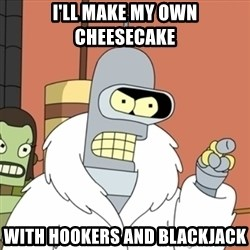 bender blackjack and hookers - I'll make my own cheesecake  With hookers and blackjack