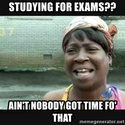 Sweet brown - Studying for exams?? Ain't nobody got time fo' that