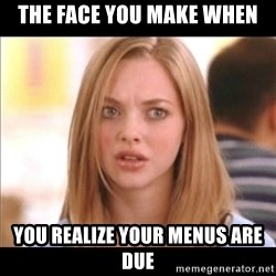 Karen from Mean Girls - The face you make when you realize your menus are due