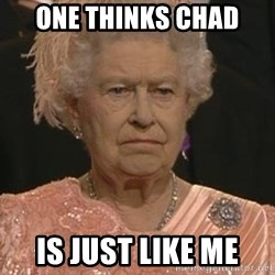 Queen Elizabeth Meme - One thinks Chad Is just like me