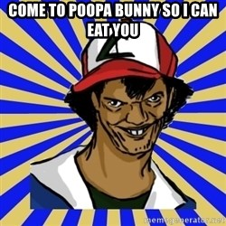 creepy ash - come to poopa bunny so i can eat you