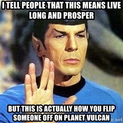 Spock - I tell people that this means live long and prosper but this is actually how you flip someone off on planet vulcan