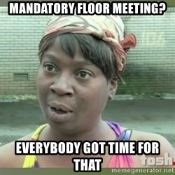 Everybody got time for that - Mandatory floor meeting? Everybody got time for that