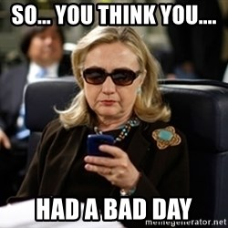 Hillary Text - So... you think you.... Had a bad day
