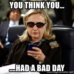 Hillary Text - you think you... ....had a bad day