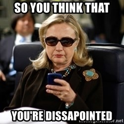 Hillary Text - So you think that you're dissapointed
