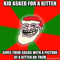 Santa Claus Troll Face - KID ASKED FOR A KITTEN GIVES THEM SOCKS WITH A PICTURE OF A KITTEN ON THEM