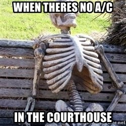 Waiting skeleton meme - When theres no A/C In The COurthouse