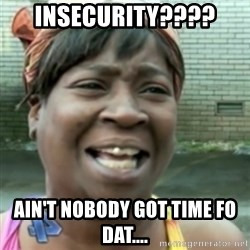 Ain't nobody got time fo dat so - Insecurity???? AIN'T NOBODY GOT TIME FO DAT....