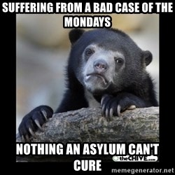 sad bear - suffering from a bad case of the Mondays nothing an asylum can't cure