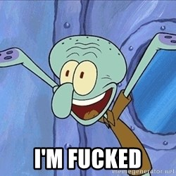 Guess What Squidward -  I'm fucked
