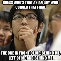 Asian College Freshman - Guess who's that Asian guy who curved that final the one in front of me, behind me, left of me and behind me