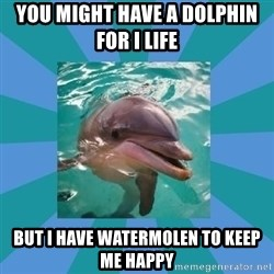 Dyscalculic Dolphin - You might have a dolphin for I life  But I have watermolen to keep me happy