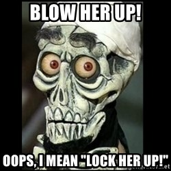 "Achmed the dead terrorist - Blow her up! Oops, I mean ""Lock her up!"""
