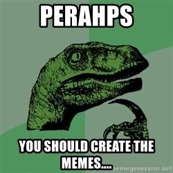 Raptor - Perahps You should create the memes....
