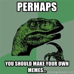 Raptor - Perhaps You should make your own memes...