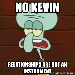 no patrick mayonnaise is not an instrument - No Kevin  Relationships are not an Instrument