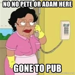 Family guy maid - No No Pete or Adam Here Gone to Pub