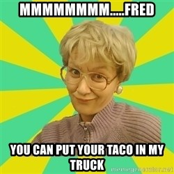 Sexual Innuendo Grandma - MMMMMMMM.....FRED YOU CAN PUT YOUR TACO IN MY TRUCK