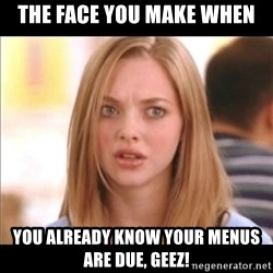Karen from Mean Girls - The Face you make when You already know your menus are due, GEEZ!