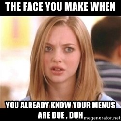 Karen from Mean Girls - The face you make when  you already know your menus are due , Duh