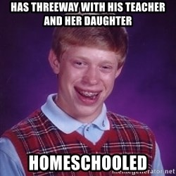 Bad Luck Brian - Has threeway with his teacher and her daughter Homeschooled