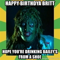 Old Greg - Happy Birthdya Britt Hope you're drinking Bailey's from a shoe