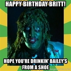Old Greg - Happy Birthday Britt! Hope you're drinkin' Bailey's From A Shoe