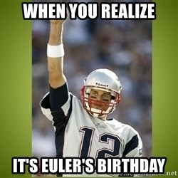 tom brady - When you realize It's Euler's Birthday
