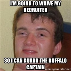 10guy - I'm going to waive my recruiter So I can guard the Buffalo captain