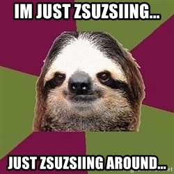 Just-Lazy-Sloth - im just zsuzsiing... just zsuzsiing around...