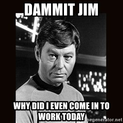 Leonard McCoy - dammit jim why did I even come in to work today