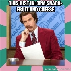 anchorman - this just in: 3pm snack-      fruit and cheese