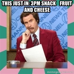 anchorman - this just in: 3pm snack    fruit and cheese