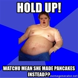 Chubby Fat Boy - hold up! Watchu mean she made pancakes instead??