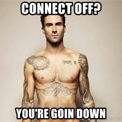 Adam Levine - connect off? you're goin down